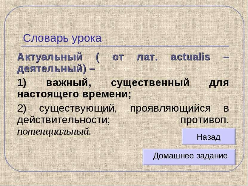 Словарь урока Актуальный ( от лат. actualis – деятельный) – 1) важный, сущест...