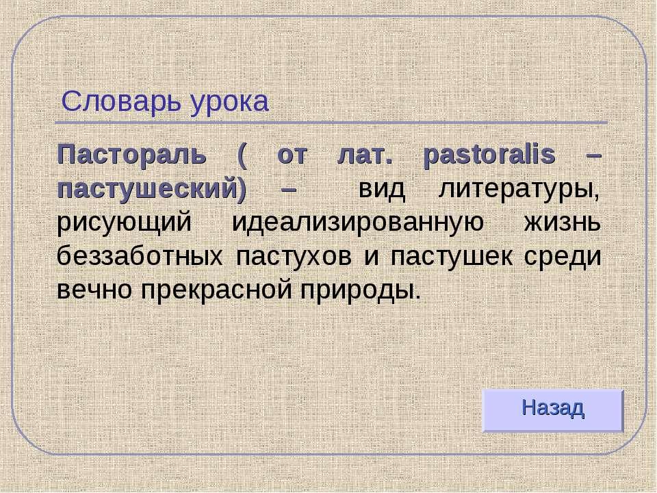 Словарь урока Пастораль ( от лат. pastoralis – пастушеский) – вид литературы,...