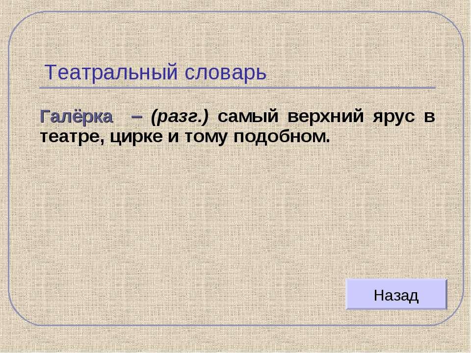 Театральный словарь Галёрка – (разг.) самый верхний ярус в театре, цирке и то...