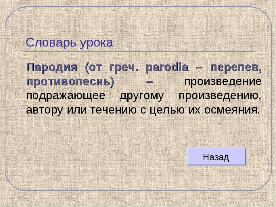 Словарь урока Пародия (от греч. parodia – перепев, противопеснь) – произведен...