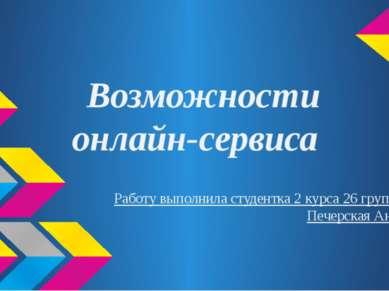 Возможности онлайн-сервиса Работу выполнила студентка 2 курса 26 группы Печер...