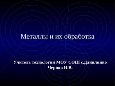 Металлы и их обработка Учитель технологии МОУ СОШ с.Данилкино Чернов И.В.