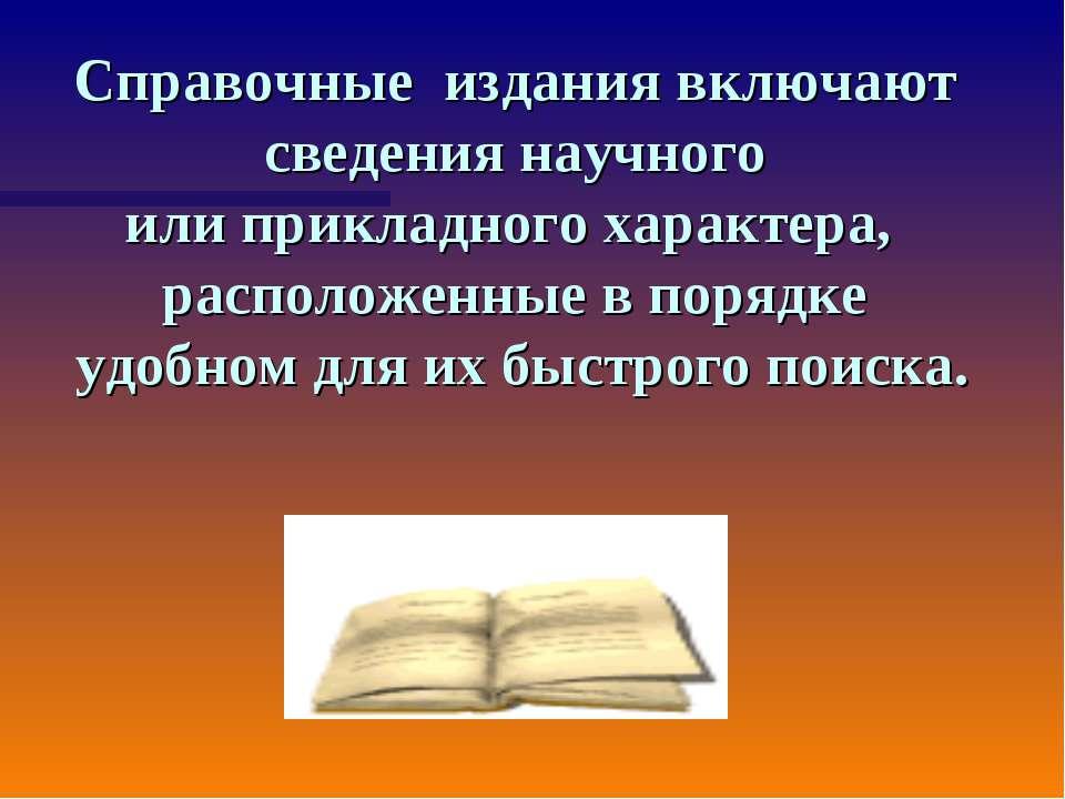 Справочные издания включают сведения научного или прикладного характера, расп...