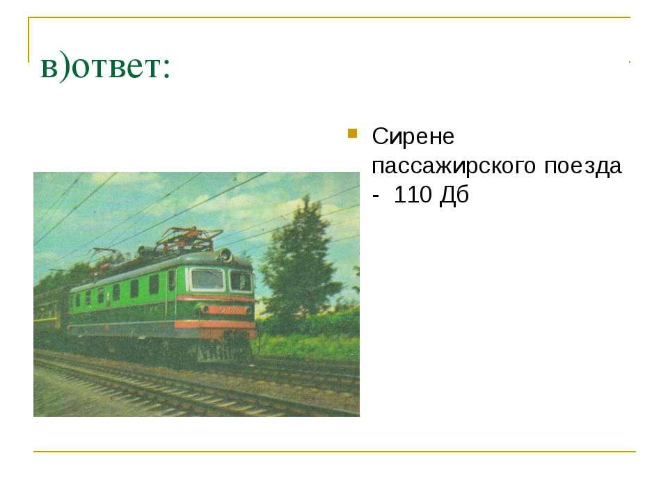 в)ответ: Сирене пассажирского поезда - 110 Дб