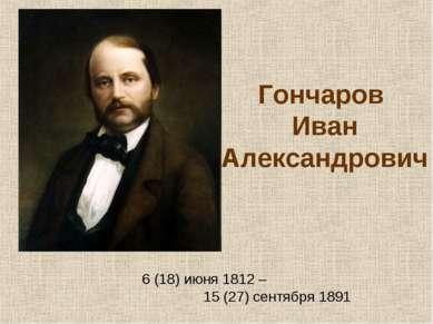 Гончаров Иван Александрович 6 (18) июня 1812 – 15 (27) сентября 1891
