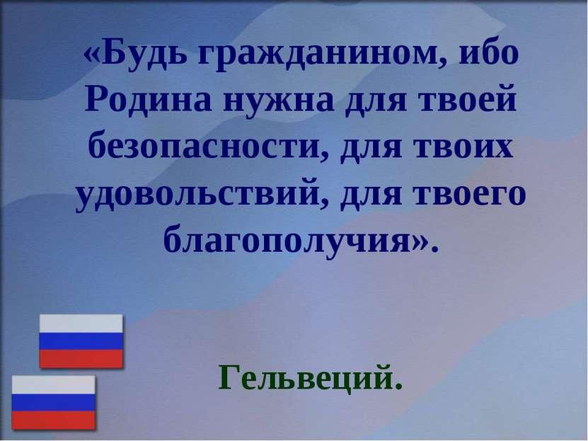 «Будь гражданином, ибо Родина нужна для твоей безопасности, для твоих удоволь...