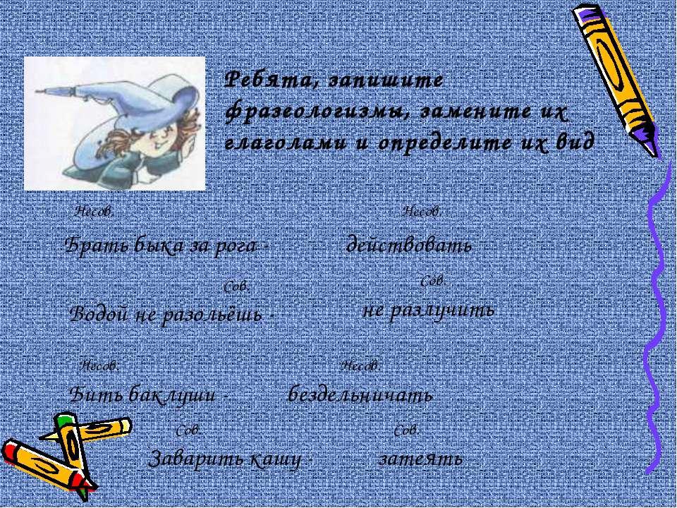 Ребята, запишите фразеологизмы, замените их глаголами и определите их вид Бра...
