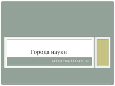Сверкунова Елена 9 «А» Города науки