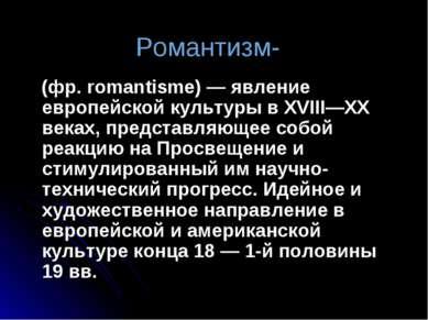 Романтизм- (фр. romantisme)— явление европейской культуры в XVIII—XX веках, ...