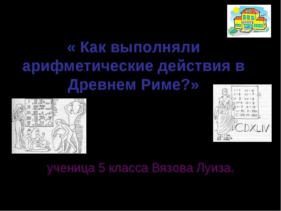 « Как выполняли арифметические действия в Древнем Риме?» составила: ученица 5...