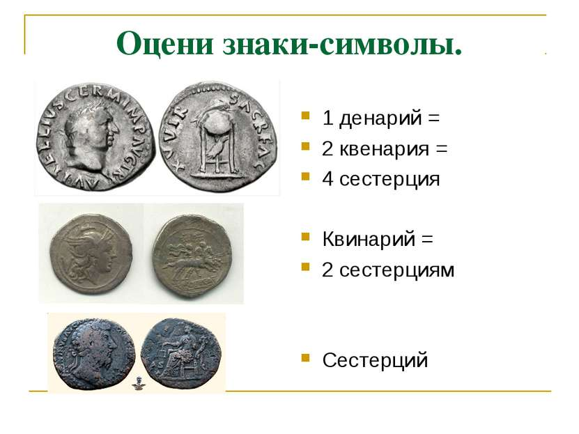 Оцени знаки-символы. 1 денарий = 2 квенария = 4 сестерция Квинарий = 2 сестер...