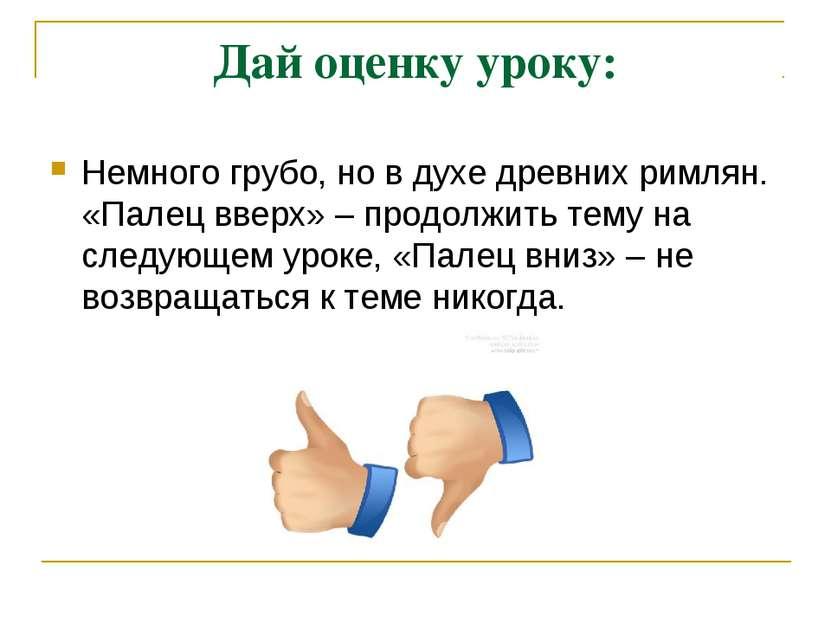 Дай оценку уроку: Немного грубо, но в духе древних римлян. «Палец вверх» – пр...