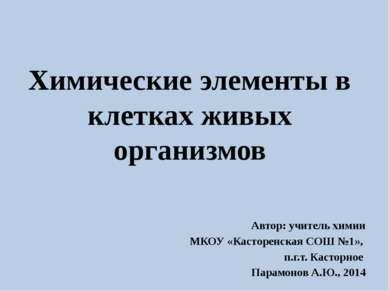 Химические элементы в клетках живых организмов Автор: учитель химии МКОУ «Кас...