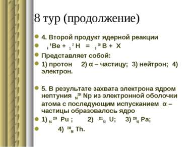8 тур (продолжение) 4. Второй продукт ядерной реакции 4 9 Be + 1 2 H = 5 10 B...