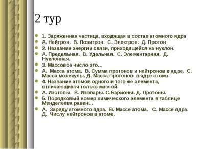 2 тур 1. Заряженная частица, входящая в состав атомного ядра А. Нейтрон. В. П...