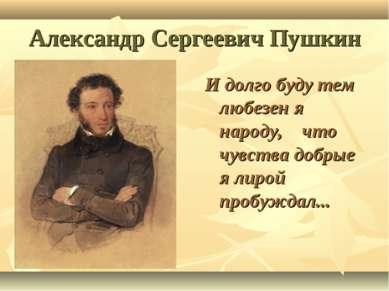 Александр Сергеевич Пушкин И долго буду тем любезен я народу, что чувства доб...