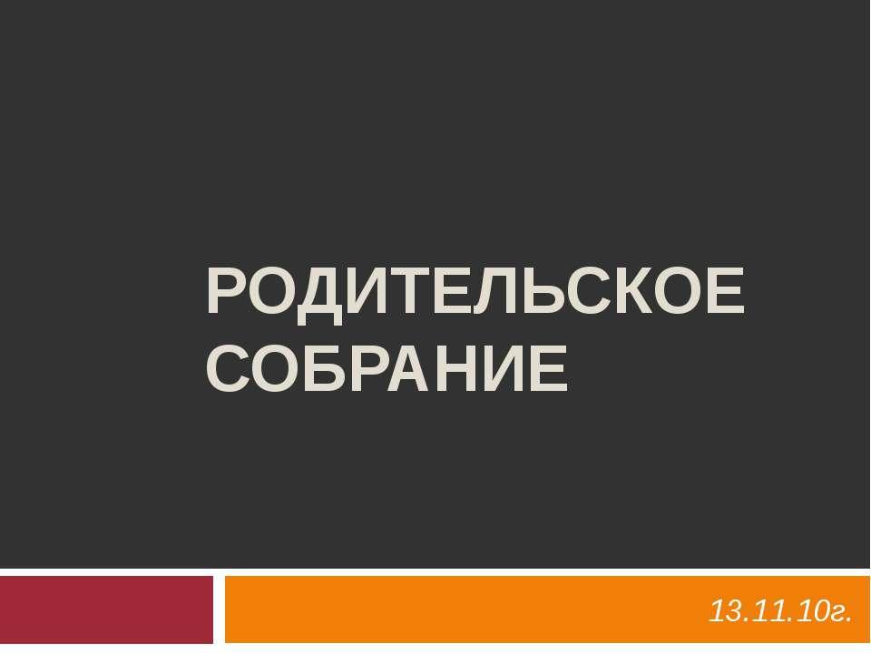 РОДИТЕЛЬСКОЕ СОБРАНИЕ 13.11.10г.
