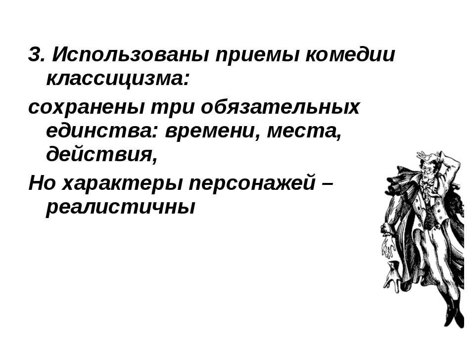 3. Использованы приемы комедии классицизма: сохранены три обязательных единст...