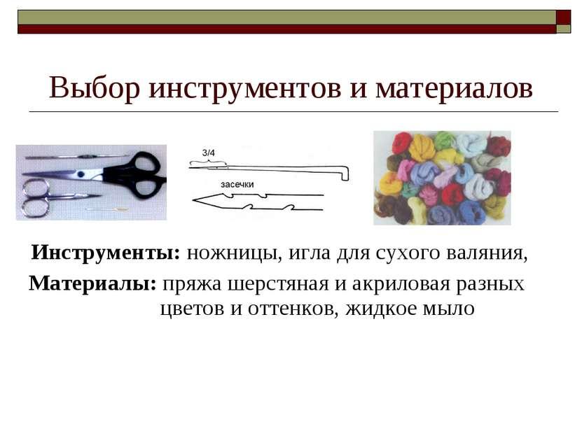 Выбор инструментов и материалов Инструменты: ножницы, игла для сухого валяния...