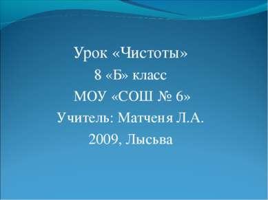 Урок «Чистоты» 8 «Б» класс МОУ «СОШ № 6» Учитель: Матченя Л.А. 2009, Лысьва