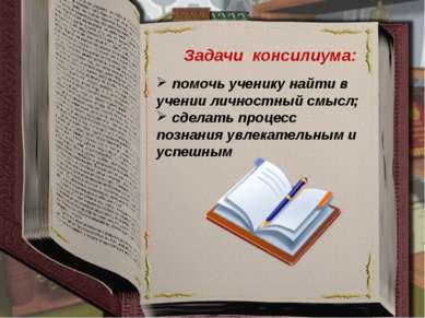 Задачи консилиума: помочь ученику найти в учении личностный смысл; сделать пр...