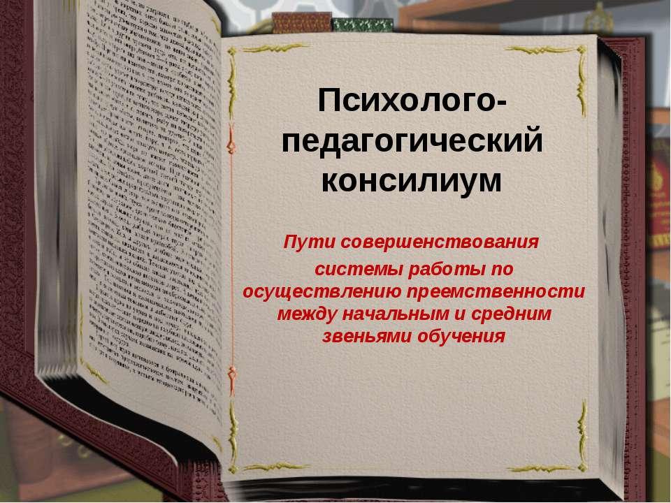 Психолого-педагогический консилиум Пути совершенствования системы работы по о...