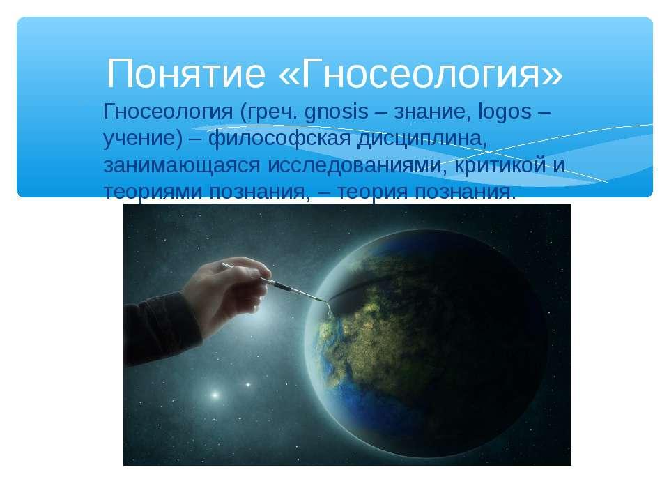 Гносеология (греч. gnosis – знание, logos – учение) – философская дисциплина,...