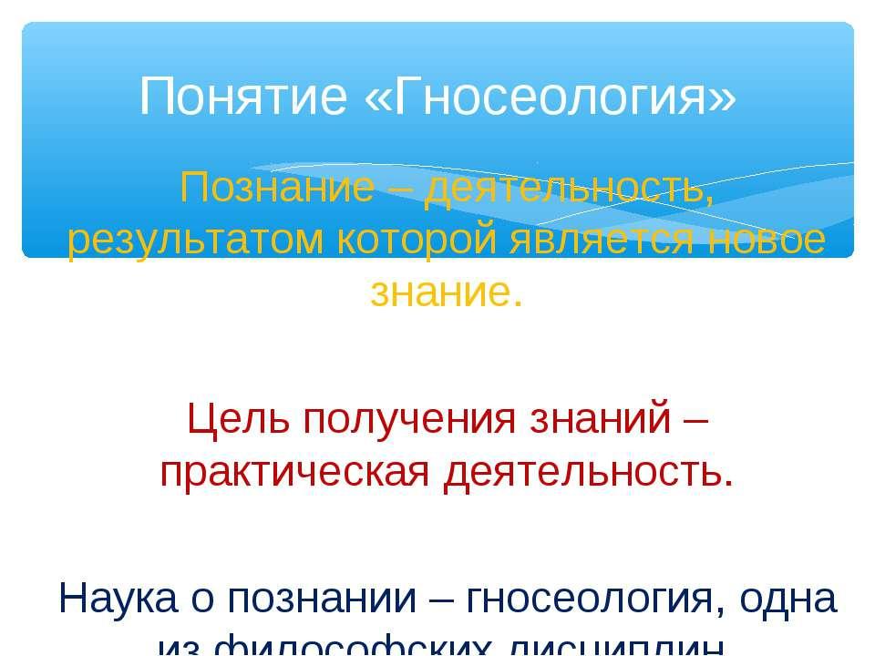 Понятие «Гносеология» Познание – деятельность, результатом которой является н...