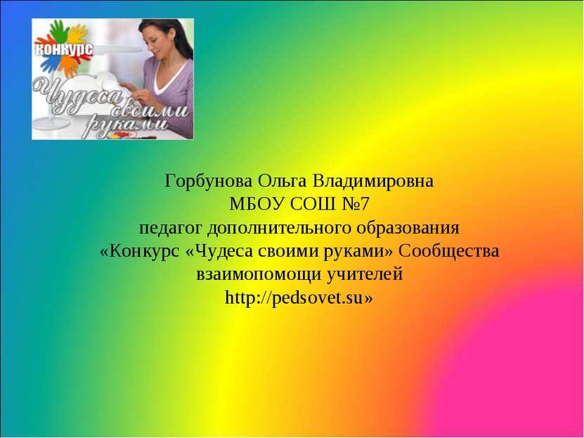 Горбунова Ольга Владимировна МБОУ СОШ №7 педагог дополнительного образования ...