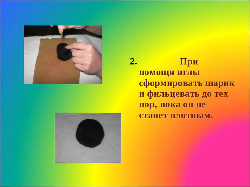 2. При помощи иглы сформировать шарик и фильцевать до тех пор, пока он не ста...