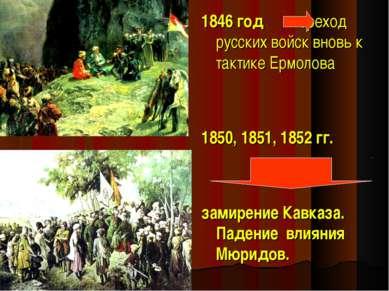 1846 год переход русских войск вновь к тактике Ермолова 1850, 1851, 1852 гг. ...