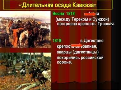 «Длительная осада Кавказа» Весна 1818 Чечня (между Тереком и Сунжой) построен...