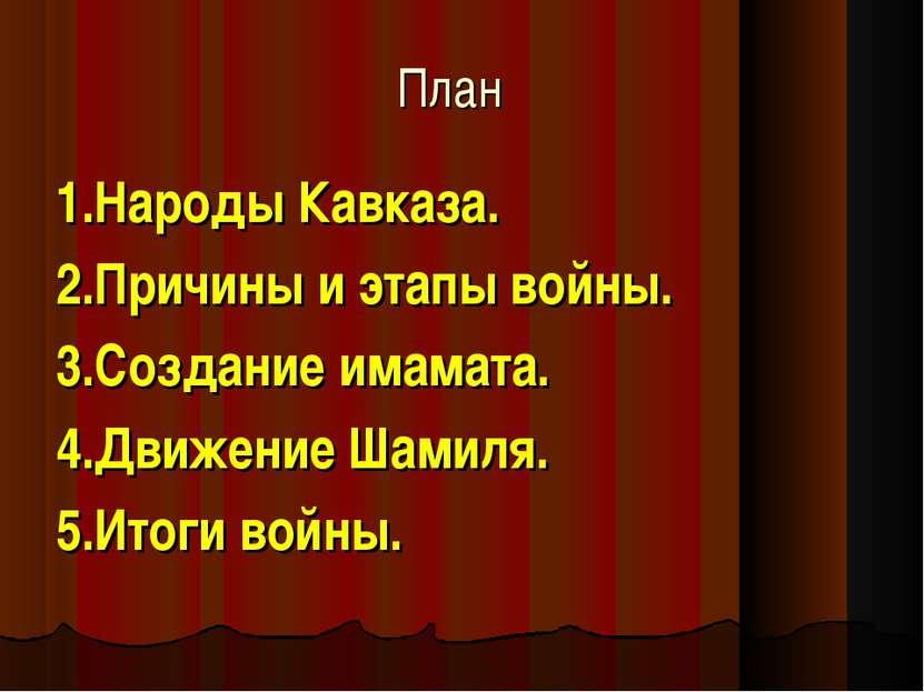 План 1.Народы Кавказа. 2.Причины и этапы войны. 3.Создание имамата. 4.Движени...