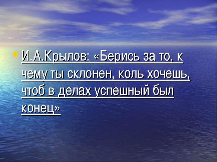 И.А.Крылов: «Берись за то, к чему ты склонен, коль хочешь, чтоб в делах успеш...