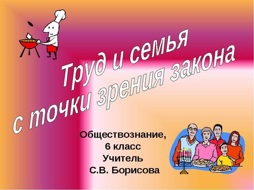 Обществознание, 6 класс Учитель С.В. Борисова