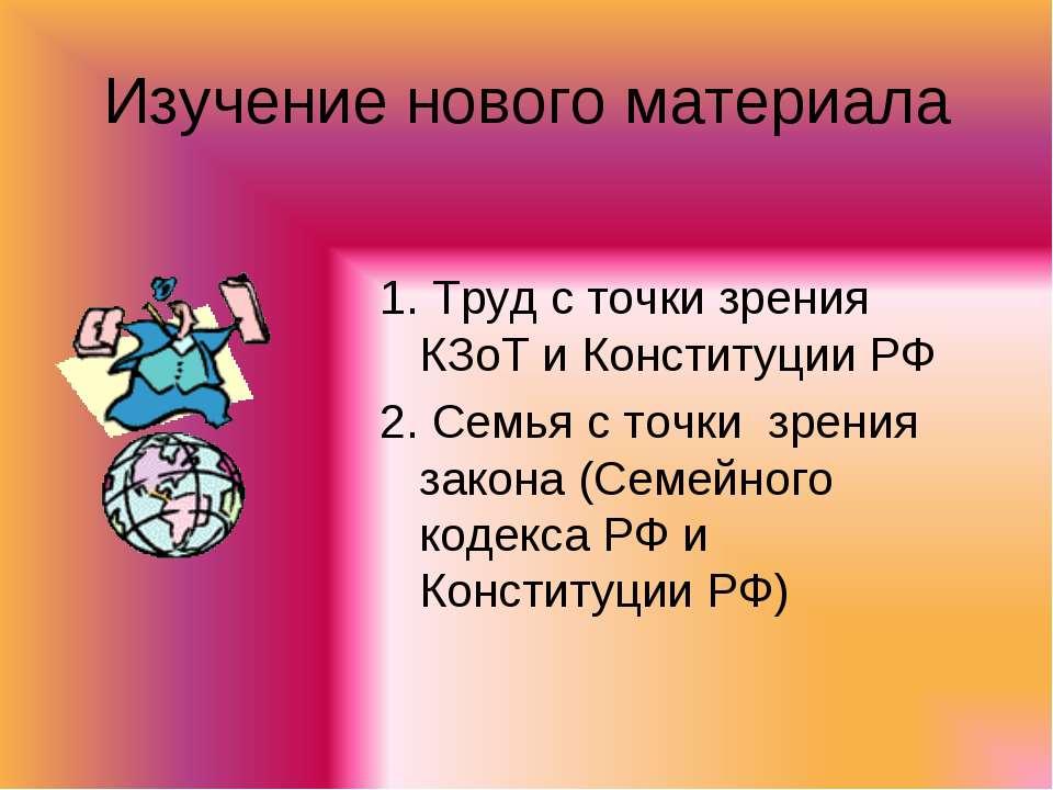 Изучение нового материала 1. Труд с точки зрения КЗоТ и Конституции РФ 2. Сем...