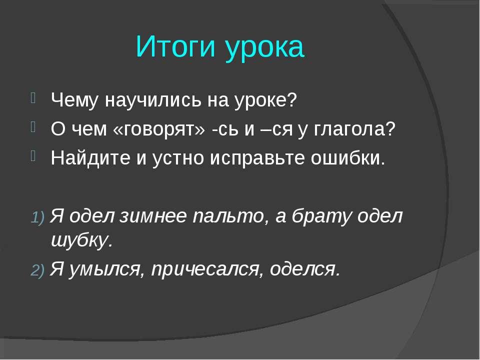 Итоги урока Чему научились на уроке? О чем «говорят» -сь и –ся у глагола? Най...
