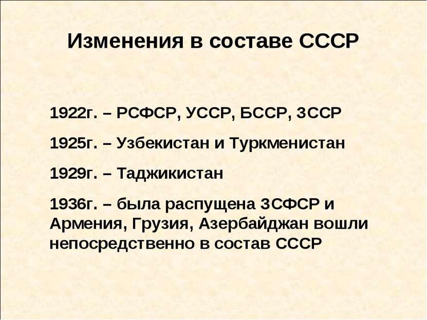 Изменения в составе СССР 1922г. – РСФСР, УССР, БССР, ЗССР 1925г. – Узбекистан...