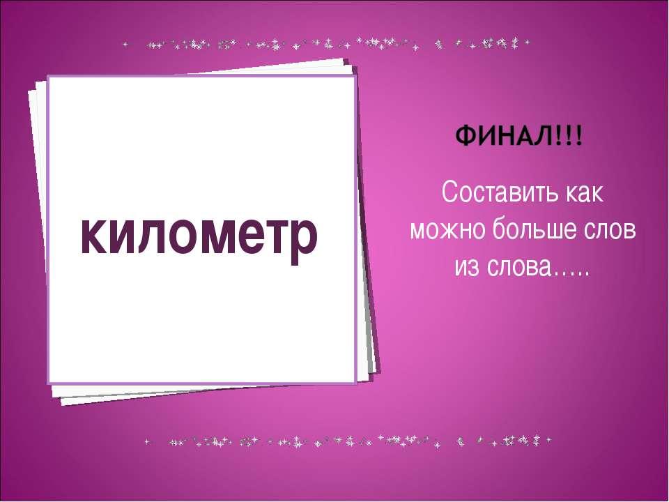 Составить как можно больше слов из слова….. километр