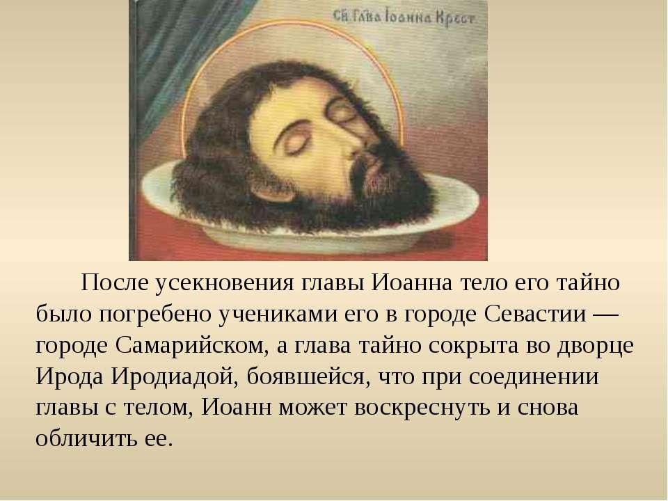 После усекновения главы Иоанна тело его тайно было погребено учениками его в ...