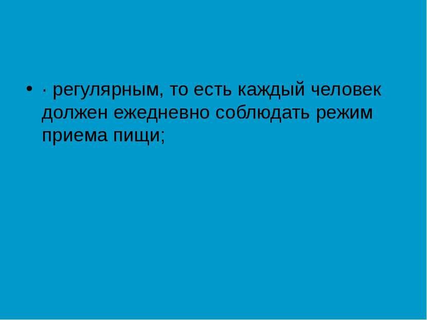 · регулярным, то есть каждый человек должен ежедневно соблюдать режим приема ...