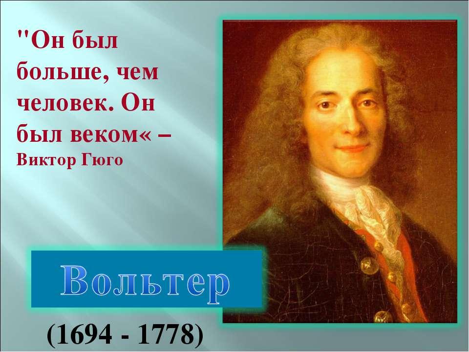 """""""Он был больше, чем человек. Он был веком« – Виктор Гюго (1694 - 1778)"""