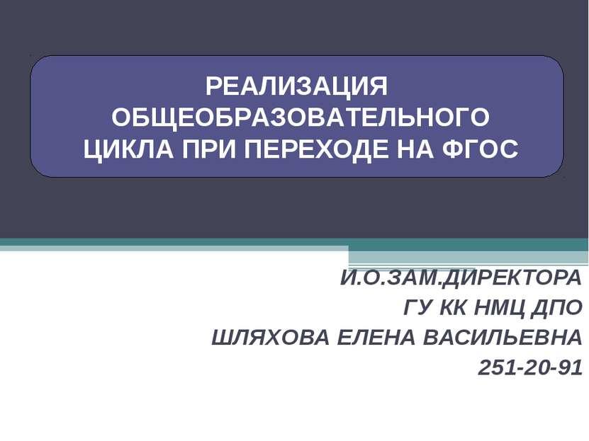 И.О.ЗАМ.ДИРЕКТОРА ГУ КК НМЦ ДПО ШЛЯХОВА ЕЛЕНА ВАСИЛЬЕВНА 251-20-91 РЕАЛИЗАЦИЯ...