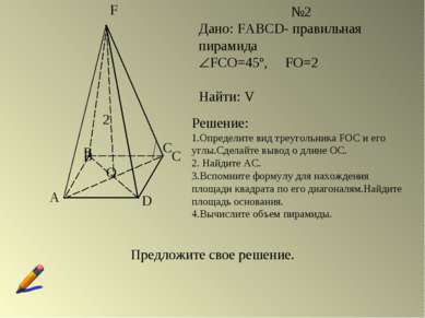 A B C D F O №2 Дано: FABCD- правильная пирамида FCO=45º, FO=2 Найти: V B C 2 ...