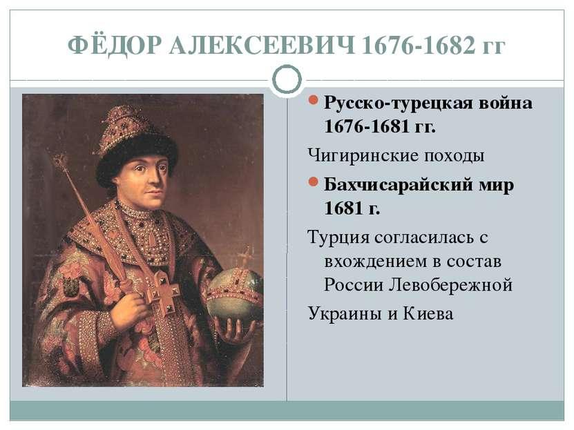 ФЁДОР АЛЕКСЕЕВИЧ 1676-1682 гг Русско-турецкая война 1676-1681 гг. Чигиринские...