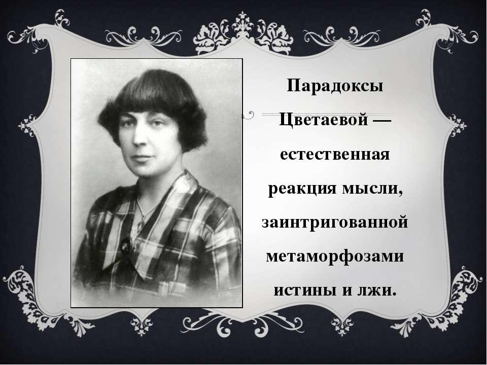 Парадоксы Цветаевой — естественная реакция мысли, заинтригованной метаморфоза...