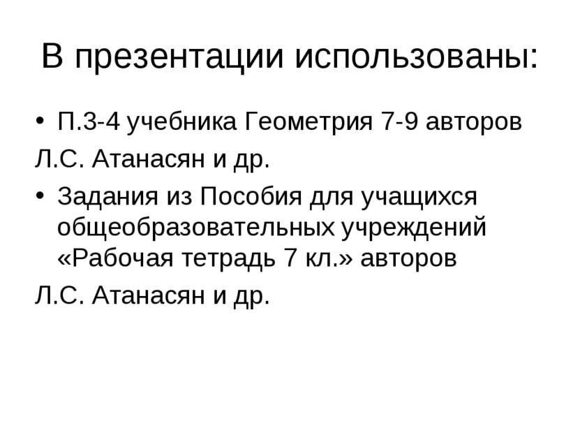 В презентации использованы: П.3-4 учебника Геометрия 7-9 авторов Л.С. Атанася...