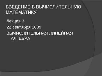 ВВЕДЕНИЕ В ВЫЧИСЛИТЕЛЬНУЮ МАТЕМАТИКУ Лекция 3 22 сентября 2009 ВЫЧИСЛИТЕЛЬНАЯ...