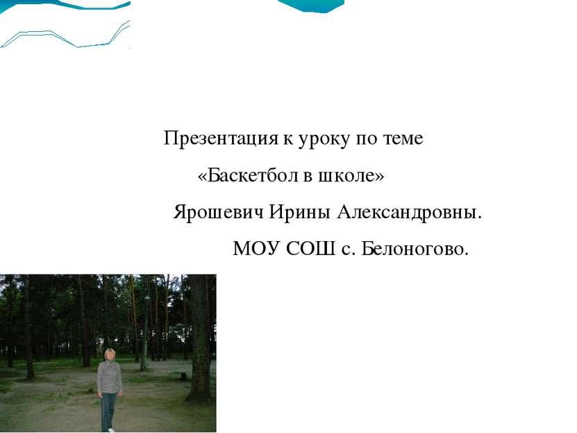 Презентация к уроку по теме «Баскетбол в школе» Ярошевич Ирины Александровны....