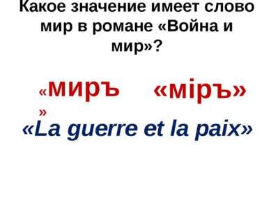 Какое значение имеет слово мир в романе «Война и мир»? «миръ» «мiръ» «La guer...